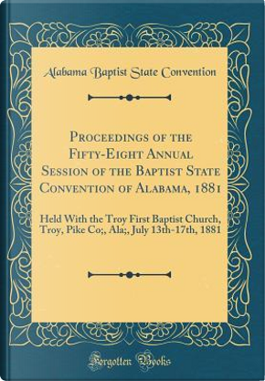 Proceedings of the Fifty-Eight Annual Session of the Baptist State Convention of Alabama, 1881 by Alabama Baptist State Convention