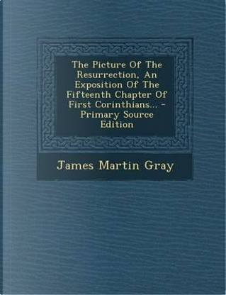 The Picture of the Resurrection, an Exposition of the Fifteenth Chapter of First Corinthians... - Primary Source Edition by James Martin Gray