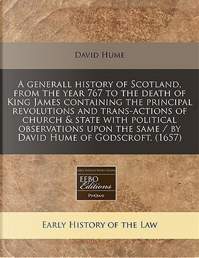 A Generall History of Scotland, from the Year 767 to the Death of King James Containing the Principal Revolutions and Trans-Actions of Church & State the Same/By David Hume of Godscroft. (1657) by DAVID HUME