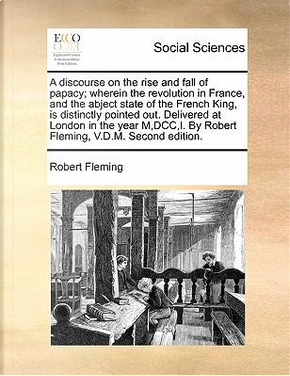 A Discourse on the Rise and Fall of Papacy; Wherein the Revolution in France, and the Abject State of the French King, Is Distinctly Pointed Out. De by Robert Fleming