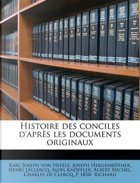 Histoire Des Conciles D'Apres Les Documents Originaux by Karl Joseph Von Hefele