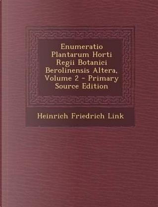 Enumeratio Plantarum Horti Regii Botanici Berolinensis Altera, Volume 2 - Primary Source Edition by Heinrich Friedrich Link