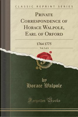 Private Correspondence of Horace Walpole, Earl of Orford, Vol. 3 of 4 by Horace Walpole
