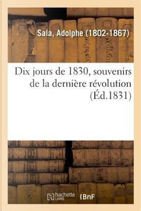 Dix Jours de 1830, Souvenirs de la Derniere Revolution by Sala Adolphe
