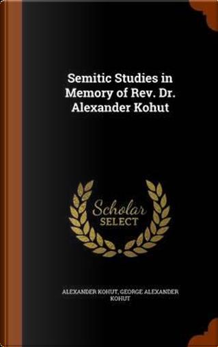 Semitic Studies in Memory of REV. Dr. Alexander Kohut by Alexander Kohut