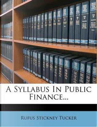 A Syllabus in Public Finance... by Rufus Stickney Tucker