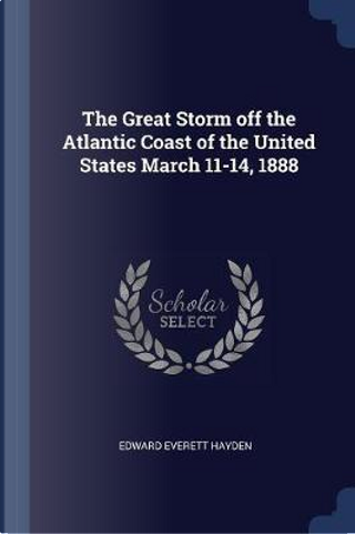 The Great Storm Off the Atlantic Coast of the United States March 11-14, 1888 by Edward Everett Hayden