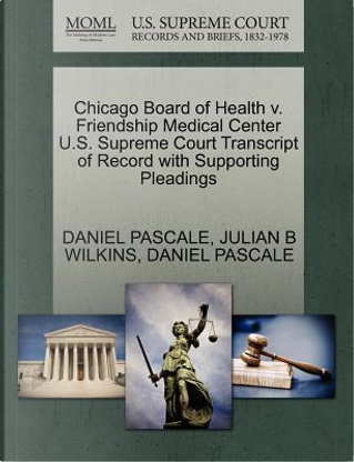Chicago Board of Health V. Friendship Medical Center U.S. Supreme Court Transcript of Record with Supporting Pleadings by Daniel Pascale