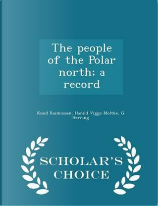 The People of the Polar North; A Record - Scholar's Choice Edition by Knud Rasmussen