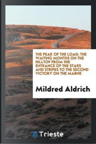The Peak of the Load; The Waiting Months on the Hilltop from the Entrance of the Stars and Stripes to the Second Victory on the Marne by Mildred Aldrich