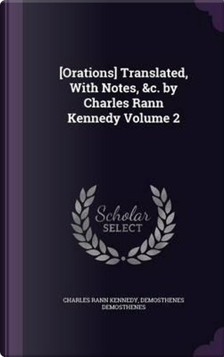 [Orations] Translated, with Notes, C. by Charles Rann Kennedy Volume 2 by Charles Rann Kennedy