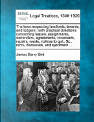 The Laws Respecting Landlords, Tenants, and Lodgers by James Barry Bird