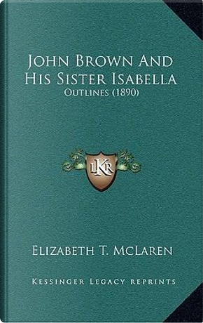 John Brown and His Sister Isabella by Elizabeth T. McLaren
