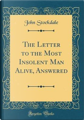 The Letter to the Most Insolent Man Alive, Answered (Classic Reprint) by John Stockdale