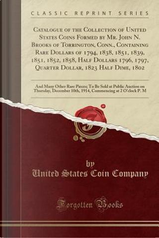 Catalogue of the Collection of United States Coins Formed by Mr. John N. Brooks of Torrington, Conn., Containing Rare Dollars of 1794, 1838, 1851, ... 1823 Half Dime, 1802 by United States Coin Company