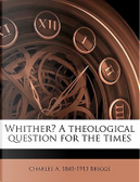 Whither? a Theological Question for the Times by Charles A. 1841 Briggs