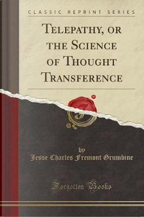 Telepathy, or the Science of Thought Transference (Classic Reprint) by Jesse Charles Fremont Grumbine