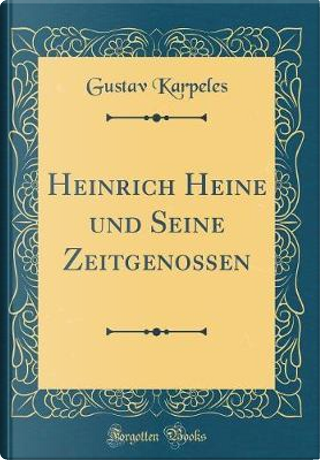 Heinrich Heine Und Seine Zeitgenossen (Classic Reprint) by Gustav Karpeles
