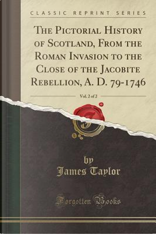 The Pictorial History of Scotland, From the Roman Invasion to the Close of the Jacobite Rebellion, A. D. 79-1746, Vol. 2 of 2 (Classic Reprint) by James Taylor