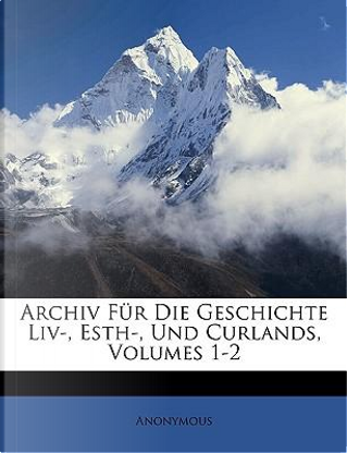 Archiv Für Die Geschichte Liv-, Esth-, Und Curlands, Volumes 1-2 by ANONYMOUS