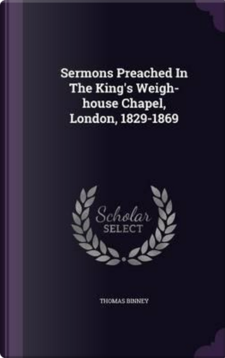 Sermons Preached in the King's Weigh-House Chapel, London, 1829-1869 by Thomas Binney