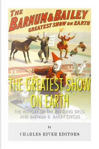 The Greatest Show on Earth by Charles River Editors