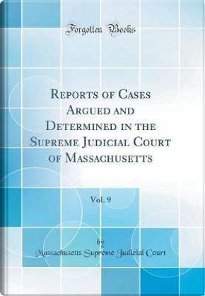 Reports of Cases Argued and Determined in the Supreme Judicial Court of Massachusetts, Vol. 9 (Classic Reprint) by Massachusetts Supreme Judicial Court