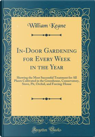 In-Door Gardening for Every Week in the Year by William Keane