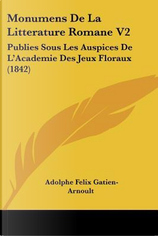 Monumens de La Litterature Romane V2 by Adolphe Felix Gatien-Arnoult