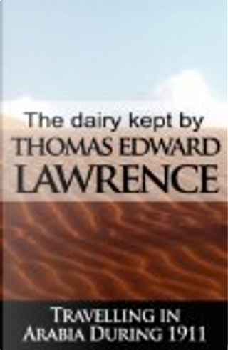 The Diary Kept by T. E. Lawrence While Travelling in Arabia During 1911 by T. E. Lawrence