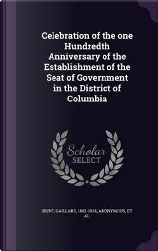 Celebration of the One Hundredth Anniversary of the Establishment of the Seat of Government in the District of Columbia by Gaillard Hunt
