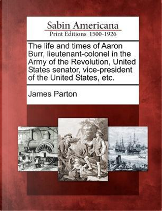 The Life and Times of Aaron Burr, Lieutenant-Colonel in the Army of the Revolution, United States Senator, Vice-President of the United States, Etc by James Parton