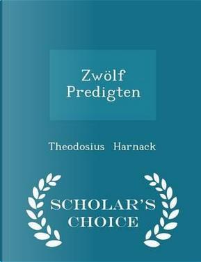 Zwolf Predigten - Scholar's Choice Edition by Theodosius Harnack