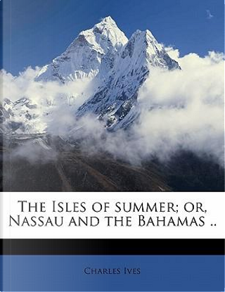 The Isles of Summer; Or, Nassau and the Bahamas . by Charles Ives