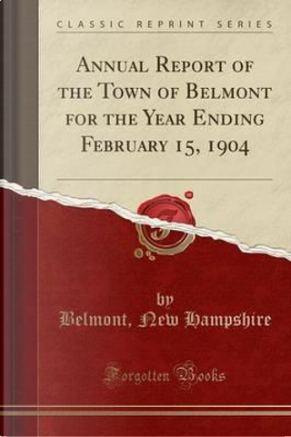 Annual Report of the Town of Belmont for the Year Ending February 15, 1904 (Classic Reprint) by Belmont New Hampshire