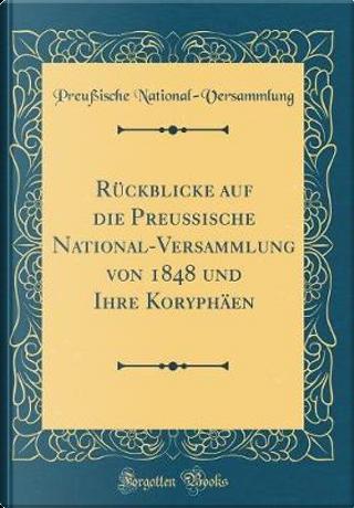 Rückblicke auf die Preußische National-Versammlung von 1848 und Ihre Koryphäen (Classic Reprint) by Preußische National-Versammlung