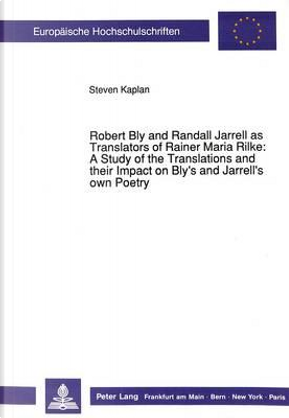 Robert Bly and Randall Jarrell As Translators of Rainer Maria Rilke a Study of Translations and Their Impact on Blys and Jarrells Own Poetry by Steven Kaplan