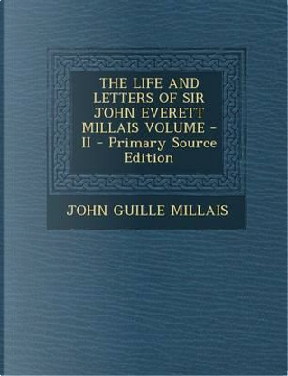 The Life and Letters of Sir John Everett Millais Volume - II - Primary Source Edition by John Guille Millais