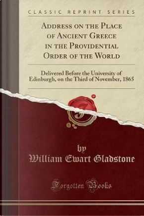 Address on the Place of Ancient Greece in the Providential Order of the World by William Ewart Gladstone