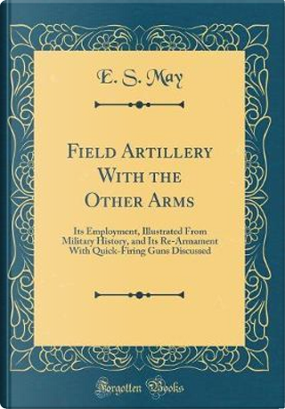 Field Artillery With the Other Arms by E. S. May