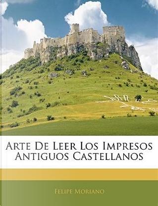 Arte de Leer Los Impresos Antiguos Castellanos by Felipe Moriano