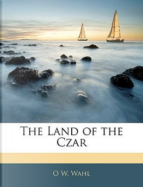Land of the Czar by O W. Wahl