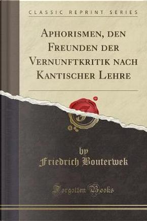 Aphorismen, den Freunden der Vernunftkritik nach Kantischer Lehre (Classic Reprint) by Friedrich Bouterwek