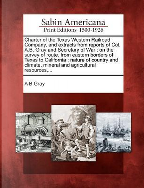 Charter of the Texas Western Railroad Company, and Extracts from Reports of Col. A.B. Gray and Secretary of War by A. B. Gray