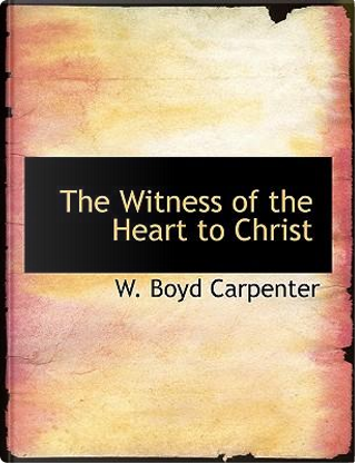 The Witness of the Heart to Christ by W. Boyd Carpenter