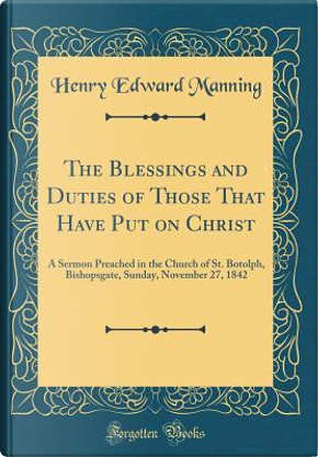 The Blessings and Duties of Those That Have Put on Christ by Henry Edward Manning