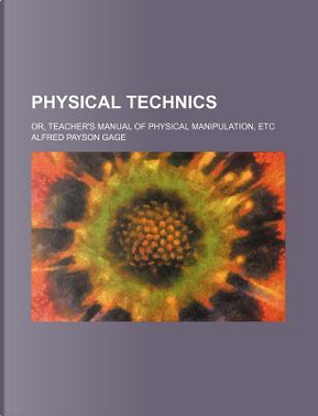 Physical Technics; Or, Teacher's Manual of Physical Manipulation, Etc by Alfred Payson Gage