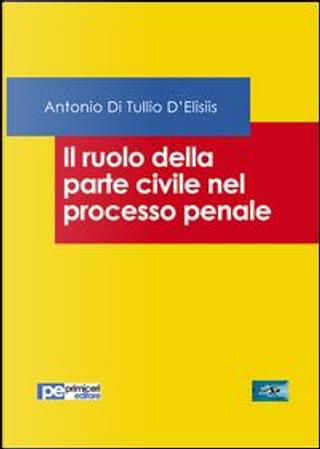 Il ruolo della parte civile nel processo penale by Antonio Di Tullio D'Elisiis