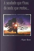 A Saudade Que Ficou Do Nada Que Restou by Neyse Rosa