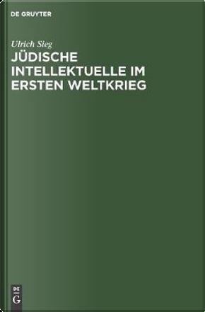 Jüdische Intellektuelle Im Ersten Weltkrieg by Ulrich Sieg